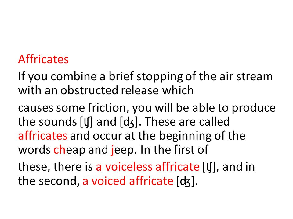 Affricates If you combine a brief stopping of the air stream with an obstructed release which causes some friction, you will be able to produce the sounds [ʧ] and [ʤ].
